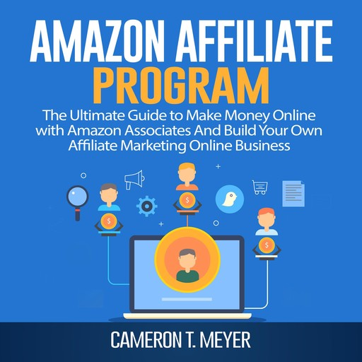 Amazon Affiliate Program: The Ultimate Guide to Make Money Online with Amazon Associates And Build Your Own Affiliate Marketing Online Business, Cameron T. Meyer
