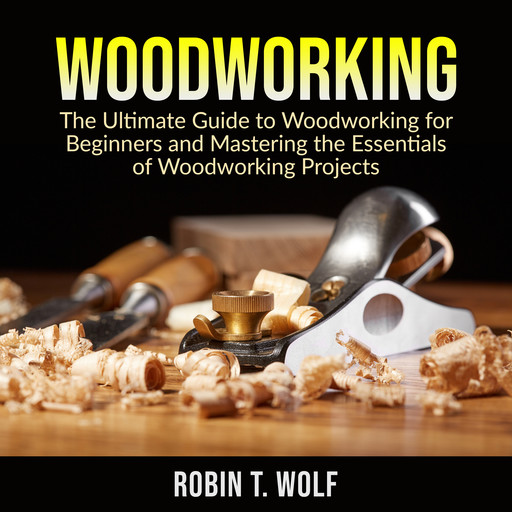 Woodworking: The Ultimate Guide to Woodworking for Beginners and Mastering the Essentials of Woodworking Projects, Robin T. Wolf