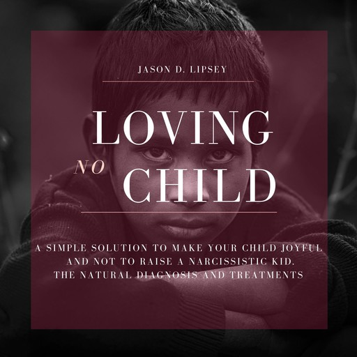 No-Loving Child A Simple Solution To Make Your Child Joyful And Not To Raise a Narcissistic Kid. The Natural Diagnosis And Treatments, Jason D. Lipsey