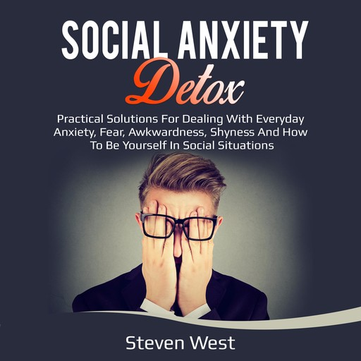 Social Anxiety Detox Practical Solutions for Dealing with Everyday Anxiety, Fear, Awkwardness, Shyness and How to be Yourself in Social Situations, Steven West
