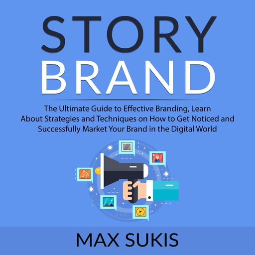 Story Brand: The Ultimate Guide to Effective Branding, Learn About Strategies and Techniques on How to Get Notice and Successfully Market Your Brand in the Digital World, Max Sukis