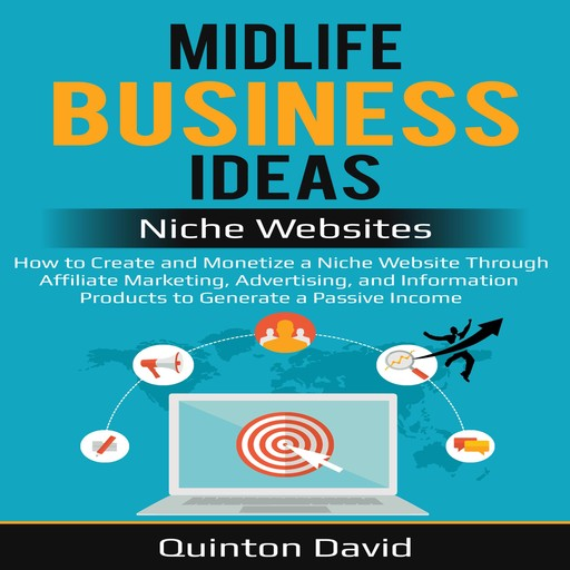 Midlife Business Ideas - Niche Websites: How to Create and Monetize a Niche Website Through Affiliate Marketing, Advertising, and Information Products to Generate a Passive Income, Quinton David