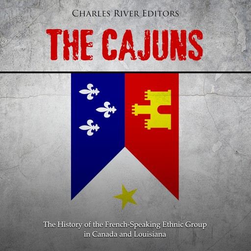 Cajuns, The: The History of the French-Speaking Ethnic Group in Canada and Louisiana, Charles Editors