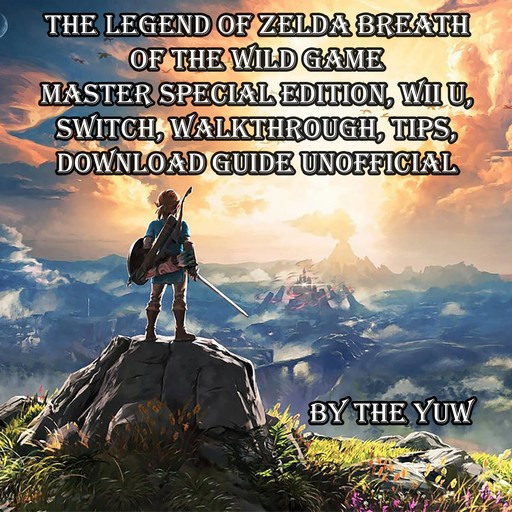 The Legend of Zelda Breath of the Wild Game Master Special Edition, Wii U, Switch, Walkthrough, Tips, Download Guide Unofficial, The Yuw