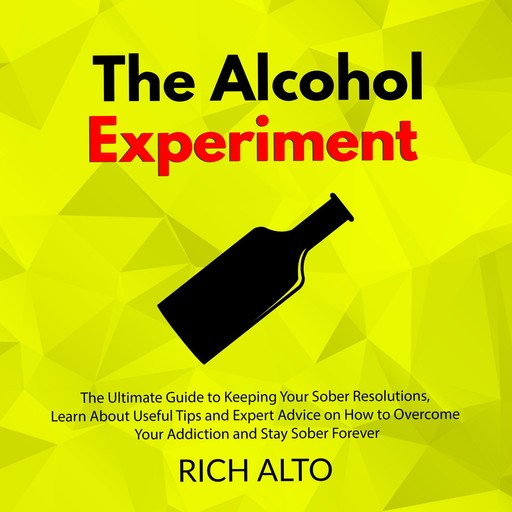 The Alcohol Experiment: The Ultimate Guide to Keeping Your Sober Resolutions, Learn About Useful Tips and Expert Advice on How to Overcome Your Addiction and Stay Sober Forever, Rich Alto
