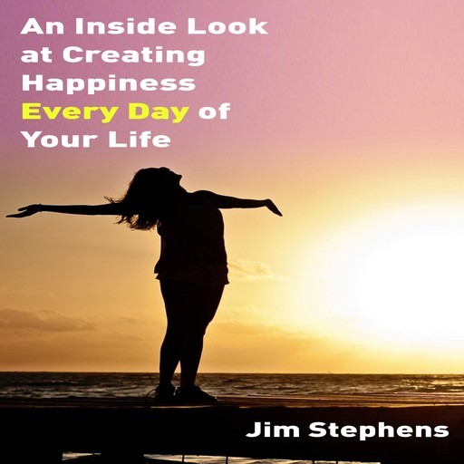 An Inside Look at Creating Happiness Every Day of Your Life, Jim Stephens