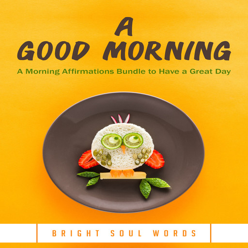 A Good Morning: A Morning Affirmations Bundle to Have a Great Day, Bright Soul Words