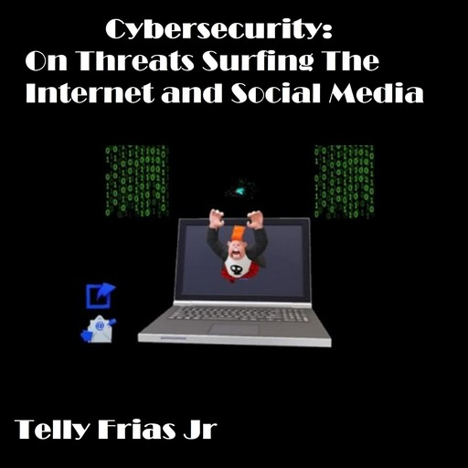 Cybersecurity: On Threats Surfing the Internet and Social Media, Telly Frias Jr