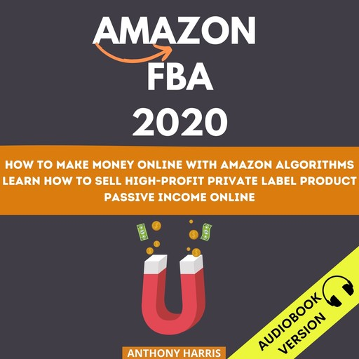 Amazon Fba 2020: How To Make Money Online With Amazon Algorithms. Learn How To Sell High-Profit Private Label Product. Passive Income Online, Anthony Harris