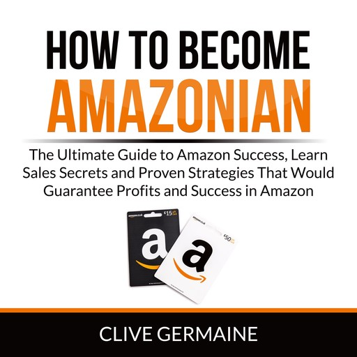How to Become Amazonian: The Ultimate Guide to Amazon Success, Learn Sales Secrets and Proven Strategies That Would Guarantee Profits and Success in Amazon, Clive Germaine