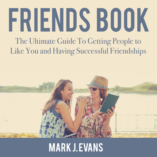 Friends Book: The Ultimate Guide To Getting People to Like You and Having Successful Friendships, Mark Evans