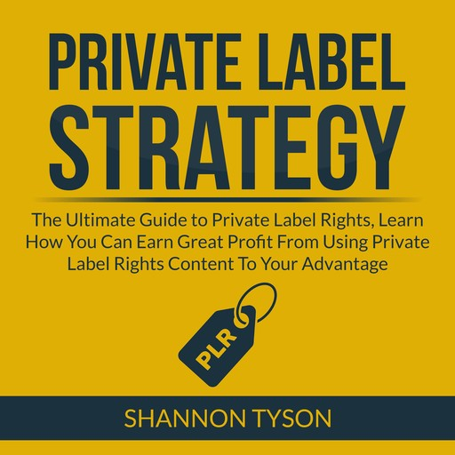 Private Label Strategy: The Ultimate Guide to Private Label Rights, Learn How You Can Earn Great Profit From Using Private Label RIghts Content To Your Advantage, Shannon Tyson