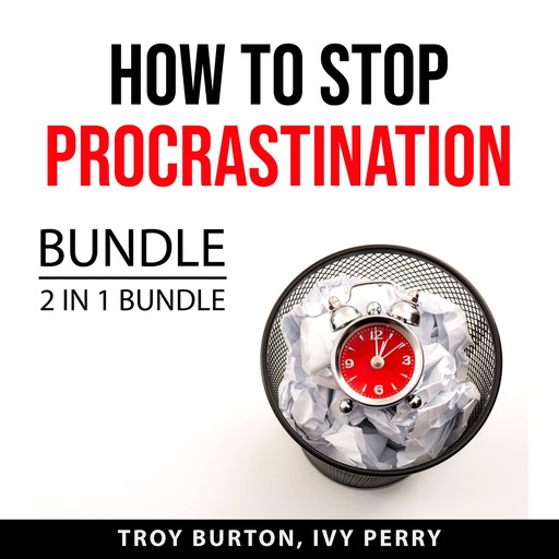 How to Stop Procrastination Bundle, 2 IN 1 Bundle: The Procrastination Cure and Now Habit, Troy Burton, and Ivy Perry