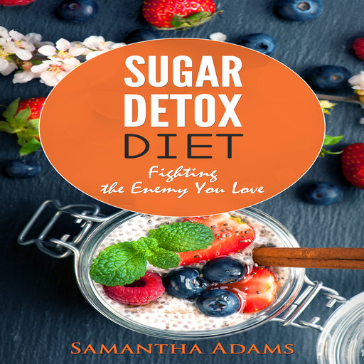 Sugar Detox Diet: Ultimate 30-Day Meal Plan to Restore Your Health with Delicious Sugar Free Recipes, Samantha Adams