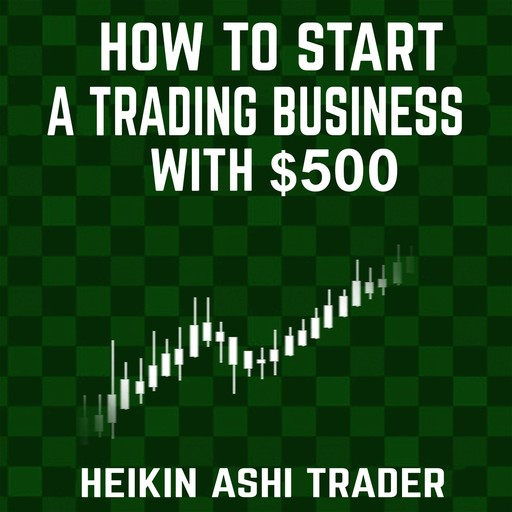 How to Start a Trading Business with $500, Heikin Ashi Trader
