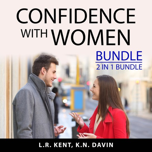 Confidence With Women Bundle, 2 IN 1 Bundle: How to Flirt with Women and What Women Want In A Man, L.R. Kent, and K.N. Davin