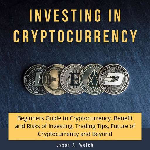 Investing in Cryptocurrency: Beginners Guide to Cryptocurrency. Benefit and Risks of Investing, Trading Tips, Future of Cryptocurrency and Beyond, Jason A Welch