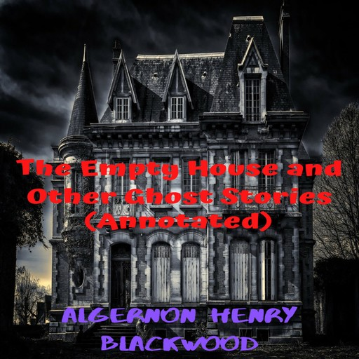 The Empty House and Other Ghost Stories (Annotated), Avneet Kumar Singla, Algernon Henry Blackwood