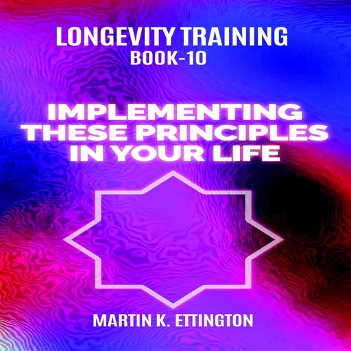 Longevity Training Book-10 Implementing These Principles In Your Life, Martin K Ettington