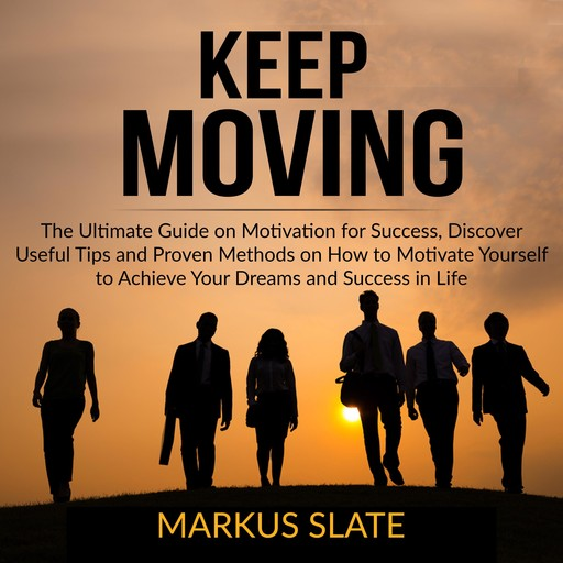 Keep Moving: The Ultimate Guide on Motivation for Success, Discover Useful Tips and Proven Methods on How to Motivate Yourself to Achieve Your Dreams and Success in Life, Markus Slate