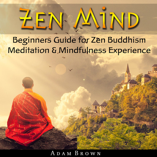 Zen Mind: Beginners Guide for Zen Buddhism Meditation & Mindfulness Experience, Adam Brown