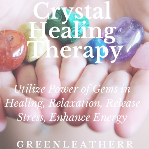 Crystal Healing Therapy: Utilize Power of Gems in Healing, Relaxation, Release Stress, Enhance Energy, Greenleatherr