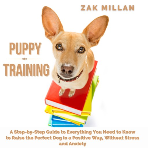 Puppy Training: A Step-by-Step Guide to Everything You Need to Know to Raise the Perfect Dog in a Positive Way, Without Stress and Anxiety, Zak Millan