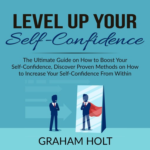 Level Up Your Self-Confidence: The Ultimate Guide on How to Boost Your Self-Confidence, Discover Proven Methods on How to Increase Your Self-Confidence From Within, Graham Holt