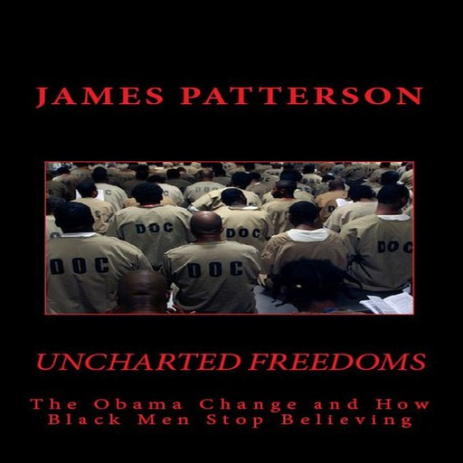 Uncharted Freedoms: The Obama Change and How Black Men Stop Believing, James Patterson