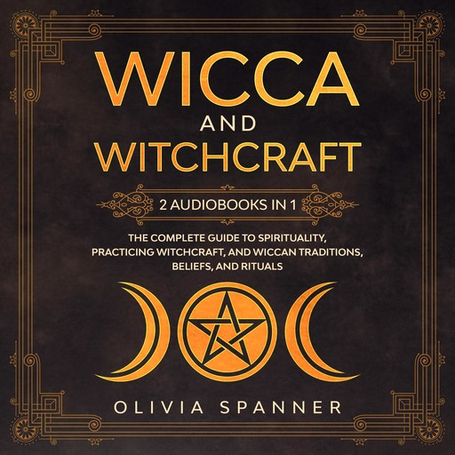 Wicca and Witchcraft: 2 Audiobooks in 1 - The Complete Guide To Spirituality, Practicing Witchcraft, and Wiccan Traditions, Beliefs, and Rituals, Olivia Spanner