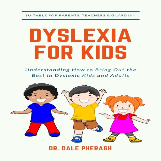 Dyslexia for Kids: Understanding How to Bring Out the Best in Dyslexic Kids and Adults, Dale Pheragh