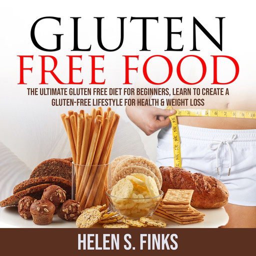Gluten Free Food: The Ultimate Gluten Free Diet for Beginners, Learn to Create a Gluten-Free Lifestyle for Health & Weight Loss, Helen S. Finks