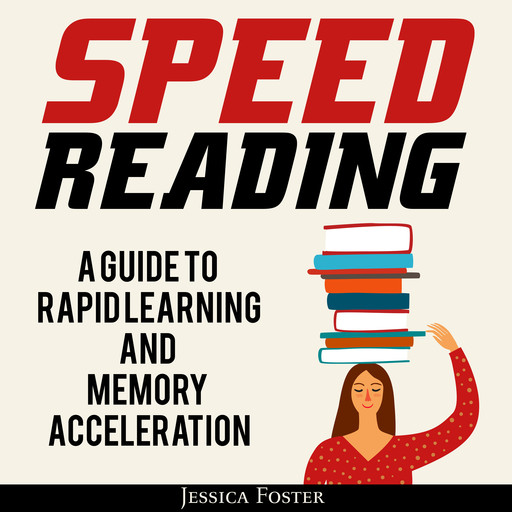 Speed Reading: A Guide To Rapid Learning And Memory Acceleration; How To Read Triple Faster And Remember Everything In Less Hours, Jessica Foster