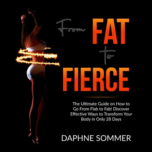 From Fat to Fierce: The Ultimate Guide on How to Go From Flab to Fab! Discover Effective Ways to Transform Your Body in Only 28 Days, Daphne Sommer