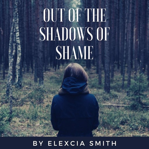 Out Of The Shadows Of Shame, Elexcia Smith