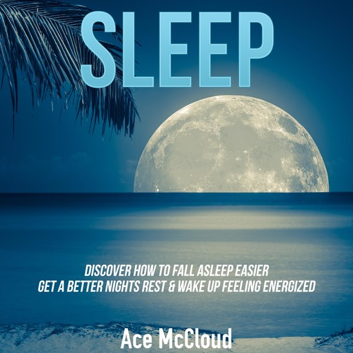 Sleep: Discover How To Fall Asleep Easier, Get A Better Nights Rest & Wake Up Feeling Energized, Ace McCloud