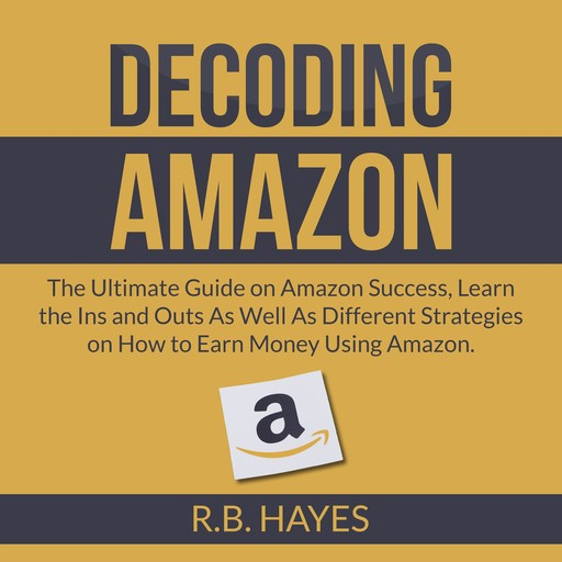Decoding Amazon: The Ultimate Guide on Amazon Success, Learn the Ins and Outs As Well As Different Strategies on How to Earn Money Using Amazon, R.B. Hayes