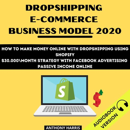 Dropshipping E-Commerce Business Model 2020: How To Make Money Online With Dropshipping Using Shopify. $30.000 Month Strategy With Facebook Advertising. Passive Income Online, Anthony Harris