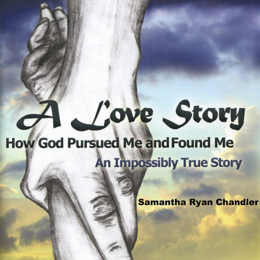 A Love Story, How God Pursued Me and Found Me, Samantha Ryan Chandler