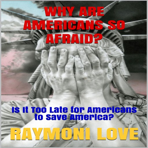 Why are Americans So Afraid?: Is It Too Late For Americans to Save America, Raymoni Love
