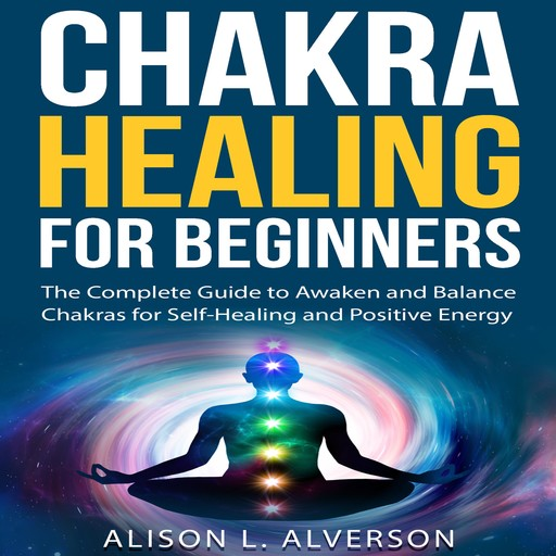 CHAKRA HEALING FOR BEGINNERS: The Complete Guide to awaken and Balance Chakras for Self-Healing and Positive Energy, Alison L. Alverson