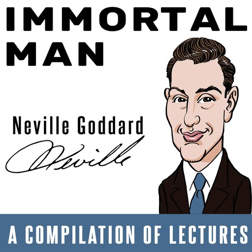 Immortal Man - A Compilation of Lectures, Neville Goddard