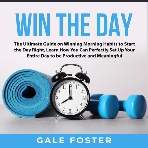 Win the Day: The Ultimate Guide on Winning Morning Habits to Start the Day Right, Learn How You Can Perfectly Set Up Your Entire Day to be Productive and Meaningful, Gale Foster
