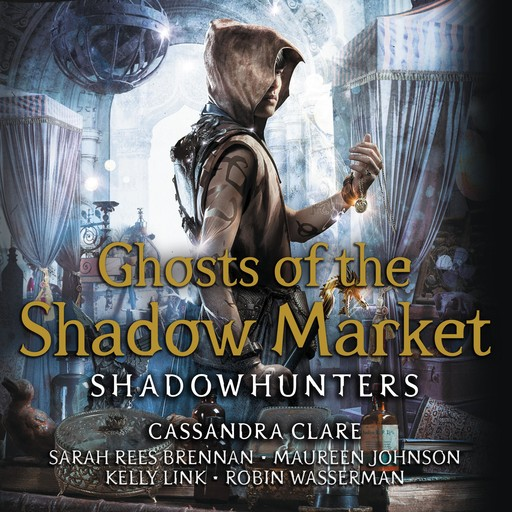 Ghosts of the Shadow Market, Kelly Link, Cassandra Clare, Maureen Johnson, Sarah Rees Brennan, Robin Wasserman