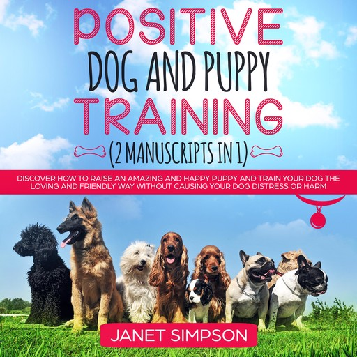 Positive Dog and Puppy Training: Discover How to Raise an Amazing and Happy Puppy and Train your Dog the Loving and Friendly Way without Causing Your Dog Distress or Harm, Janet Simpson