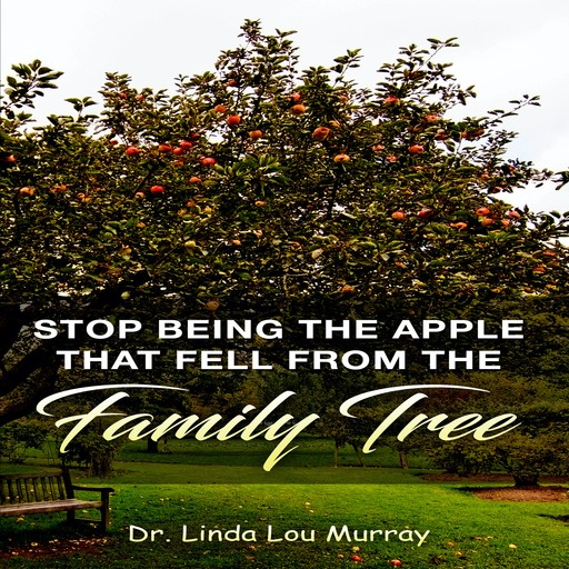 Stop Being The Apple That Fell From The Family Tree: Instead, Exceed the Tree, Linda Murray