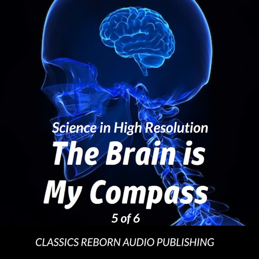 Science in High Resolution 5 of 6 The Brain Is My Compass [Navigation] (lecture), Classics Reborn Audio Publishing
