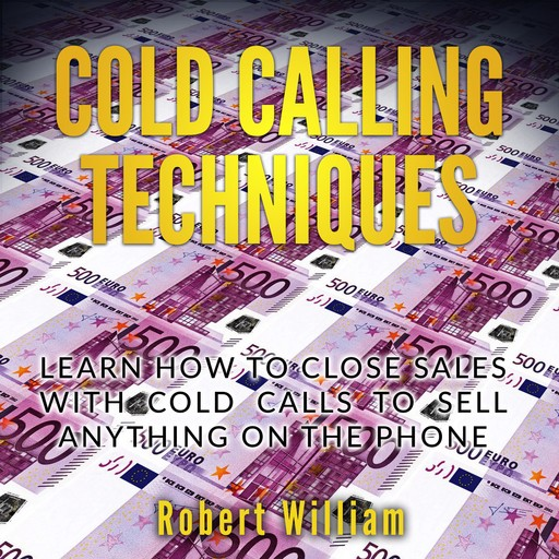 Cold Calling Techniques: Learn how to close sales with cold calls to sell anything on the phone, Robert William