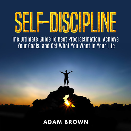 Self-Discipline: The Ultimate Guide To Beat Procrastination, Achieve Your Goals, and Get What You Want In Your Life, Adam Brown