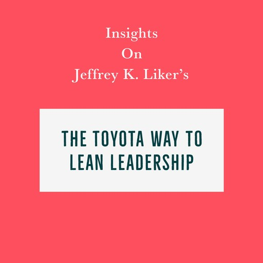 Insights on Jeffrey K. Liker's The Toyota Way to Lean Leadership, Swift Reads